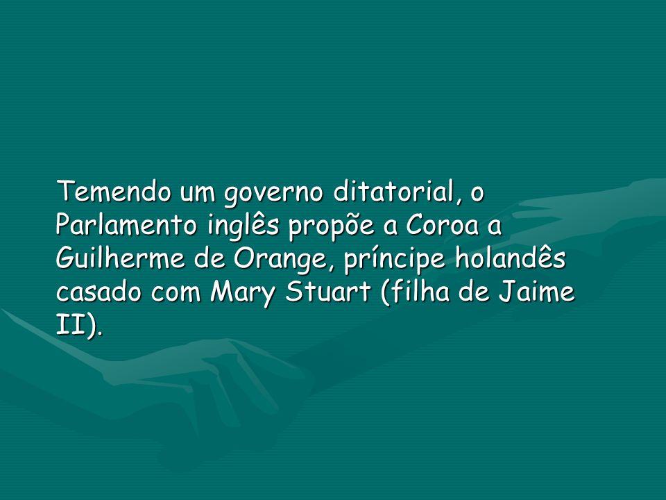 Temendo um governo ditatorial, o Parlamento inglês propõe a Coroa a Guilherme de Orange, príncipe holandês casado com Mary Stuart (filha de Jaime II).