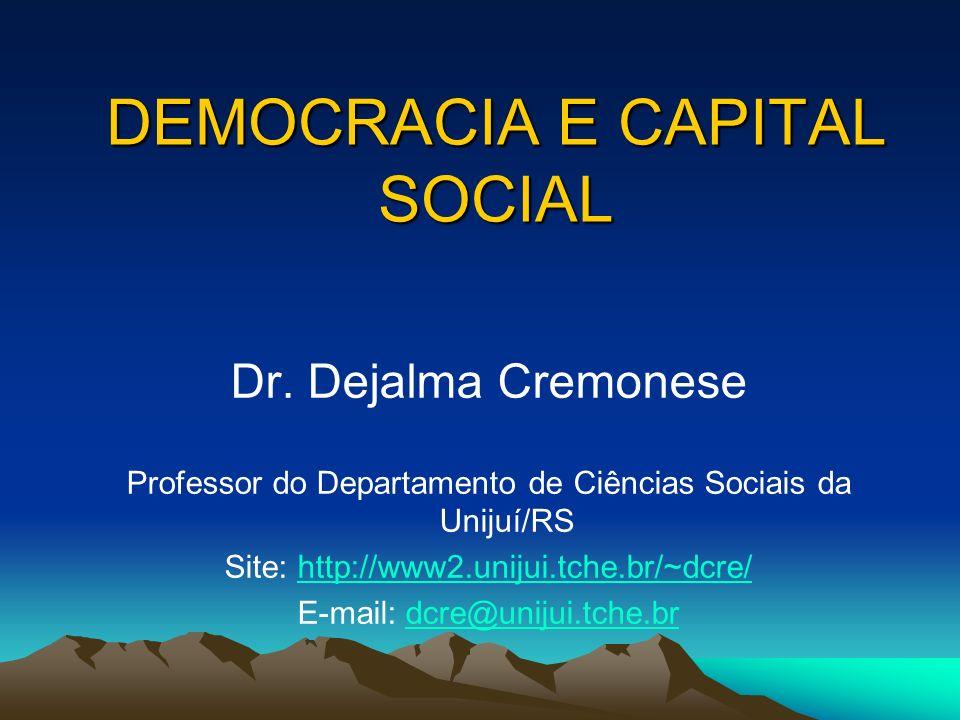 DEMOCRACIA E CAPITAL SOCIAL Dr. Dejalma Cremonese Professor do Departamento de Ciências Sociais da Unijuí/RS Site: http://www2.unijui.tche.br/~dcre/ht