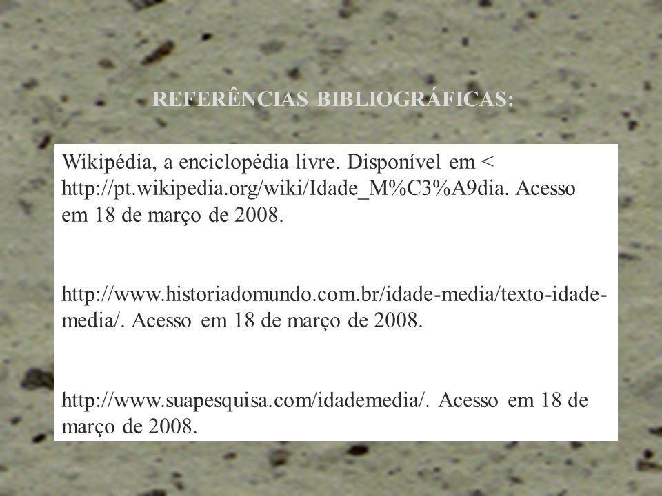 REFERÊNCIAS BIBLIOGRÁFICAS: Wikipédia, a enciclopédia livre. Disponível em < http://pt.wikipedia.org/wiki/Idade_M%C3%A9dia. Acesso em 18 de março de 2