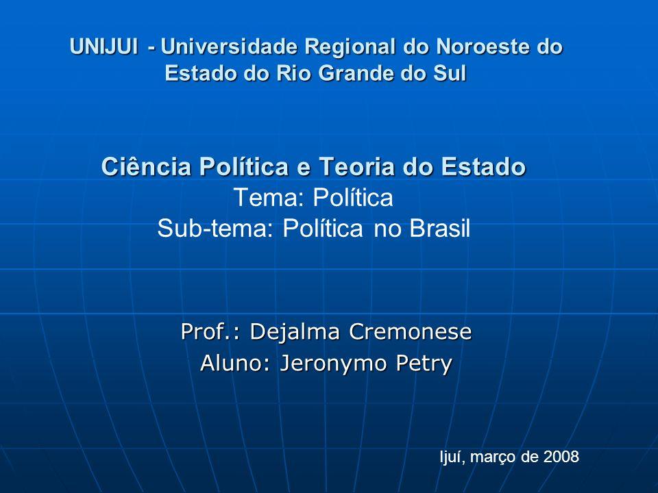 Ciência Política e Teoria do Estado Ciência Política e Teoria do Estado Tema: Política Sub-tema: Política no Brasil Prof.: Dejalma Cremonese Aluno: Je