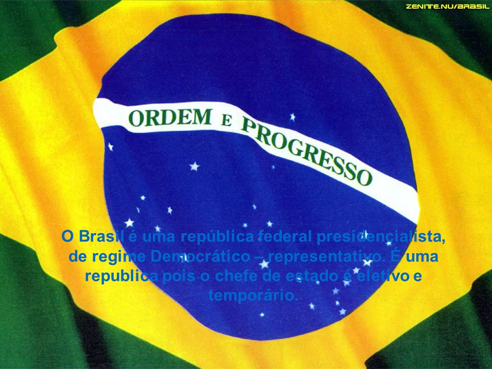 O Brasil é uma república federal presidencialista, de regime Democrático – representativo. É uma republica pois o chefe de estado é eletivo e temporár