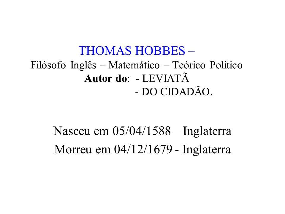 THOMAS HOBBES – Filósofo Inglês – Matemático – Teórico Político Autor do: - LEVIATÃ - DO CIDADÃO. Nasceu em 05/04/1588 – Inglaterra Morreu em 04/12/16