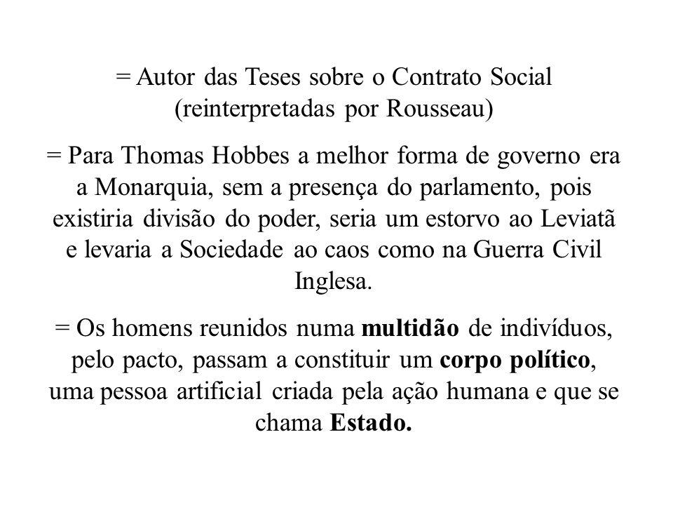 = Autor das Teses sobre o Contrato Social (reinterpretadas por Rousseau) = Para Thomas Hobbes a melhor forma de governo era a Monarquia, sem a presenç