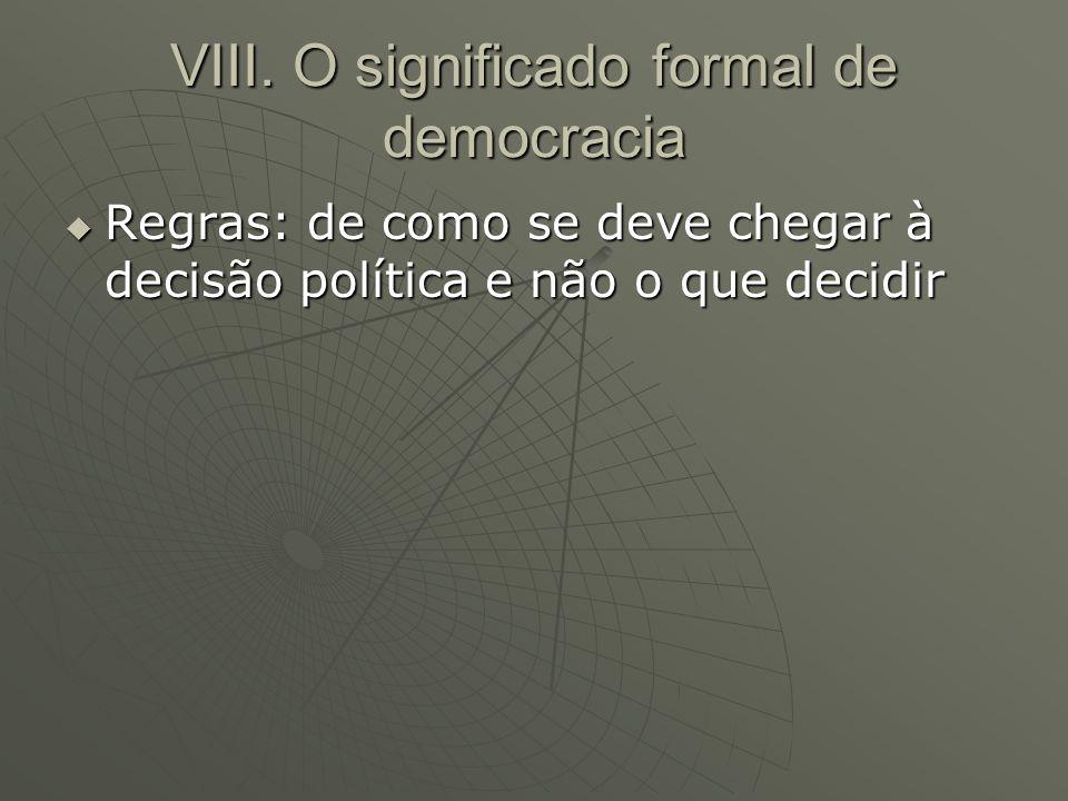 VIII. O significado formal de democracia Regras: de como se deve chegar à decisão política e não o que decidir Regras: de como se deve chegar à decisã