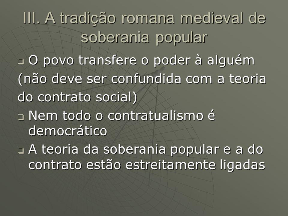 III. A tradição romana medieval de soberania popular O povo transfere o poder à alguém O povo transfere o poder à alguém (não deve ser confundida com