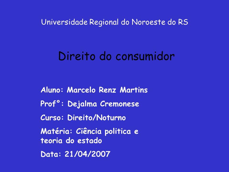 Universidade Regional do Noroeste do RS Direito do consumidor Aluno: Marcelo Renz Martins Prof°: Dejalma Cremonese Curso: Direito/Noturno Matéria: Ciê