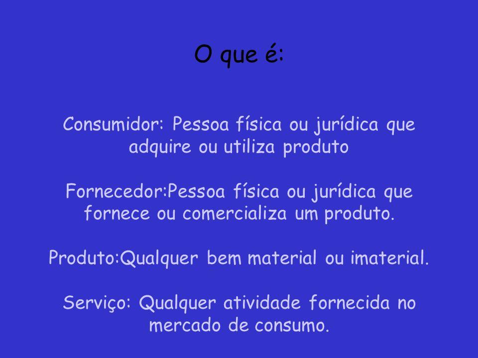 O que é: Consumidor: Pessoa física ou jurídica que adquire ou utiliza produto Fornecedor:Pessoa física ou jurídica que fornece ou comercializa um prod