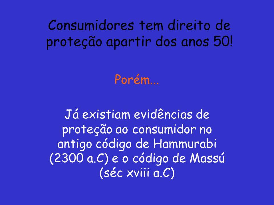 Consumidores tem direito de proteção apartir dos anos 50! Porém... Já existiam evidências de proteção ao consumidor no antigo código de Hammurabi (230