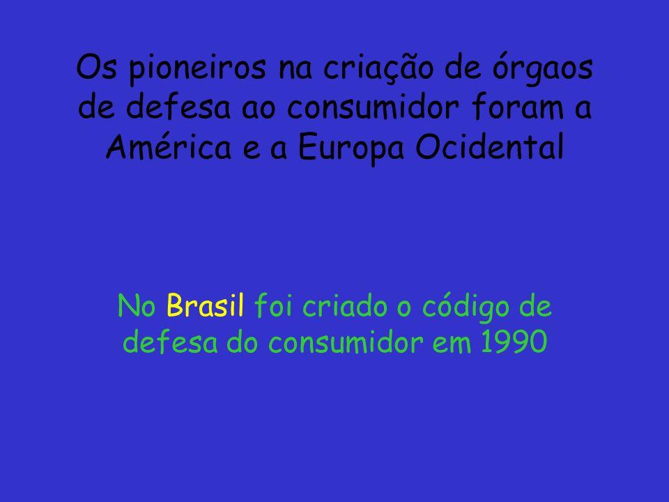 Os pioneiros na criação de órgaos de defesa ao consumidor foram a América e a Europa Ocidental No Brasil foi criado o código de defesa do consumidor e