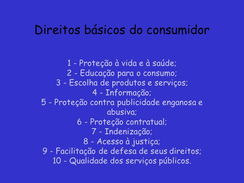 Direitos básicos do consumidor 1 - Proteção à vida e à saúde; 2 - Educação para o consumo; 3 - Escolha de produtos e serviços; 4 - Informação; 5 - Pro