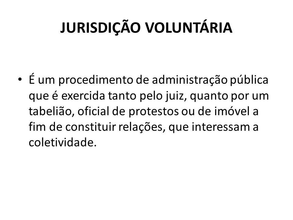 JURISDIÇÃO VOLUNTÁRIA É um procedimento de administração pública que é exercida tanto pelo juiz, quanto por um tabelião, oficial de protestos ou de im