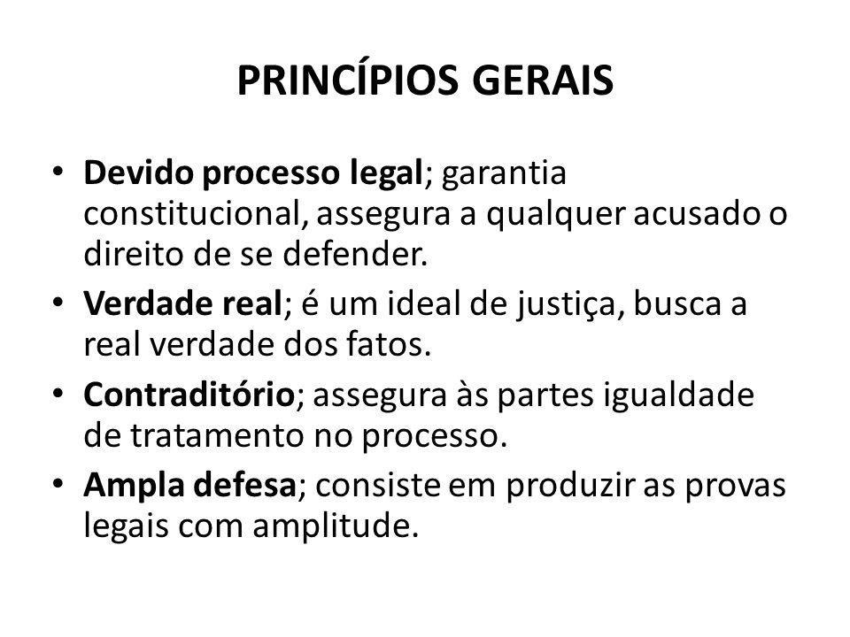 PRINCÍPIOS GERAIS Devido processo legal; garantia constitucional, assegura a qualquer acusado o direito de se defender. Verdade real; é um ideal de ju