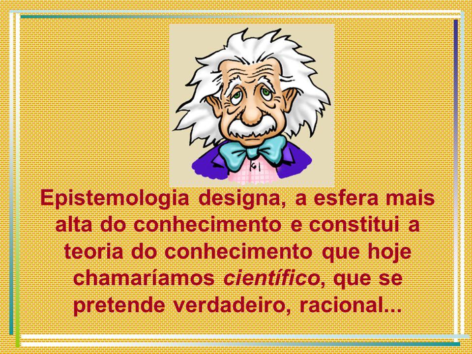 Epistemologia designa, a esfera mais alta do conhecimento e constitui a teoria do conhecimento que hoje chamaríamos científico, que se pretende verdad