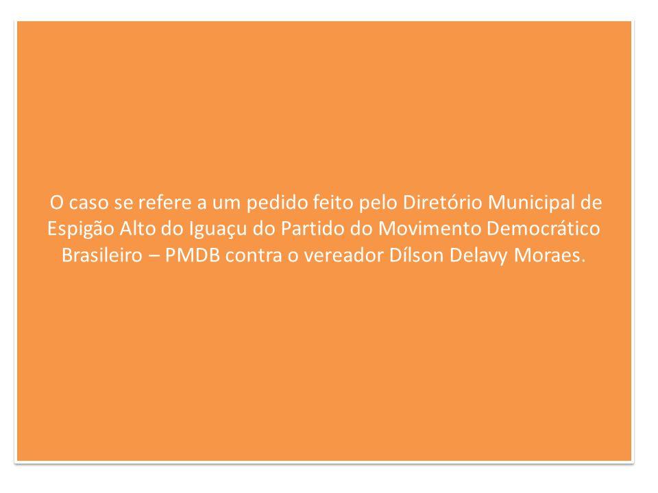 O caso se refere a um pedido feito pelo Diretório Municipal de Espigão Alto do Iguaçu do Partido do Movimento Democrático Brasileiro – PMDB contra o vereador Dílson Delavy Moraes.