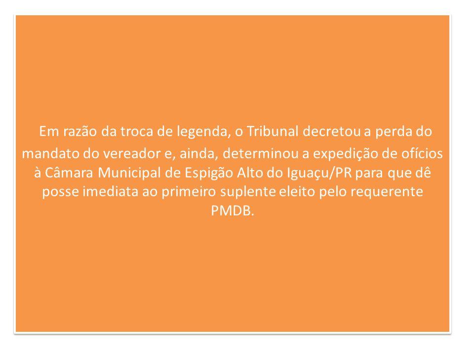 Em razão da troca de legenda, o Tribunal decretou a perda do mandato do vereador e, ainda, determinou a expedição de ofícios à Câmara Municipal de Espigão Alto do Iguaçu/PR para que dê posse imediata ao primeiro suplente eleito pelo requerente PMDB.