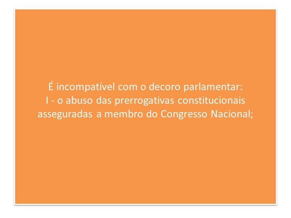É incompatível com o decoro parlamentar: I - o abuso das prerrogativas constitucionais asseguradas a membro do Congresso Nacional;