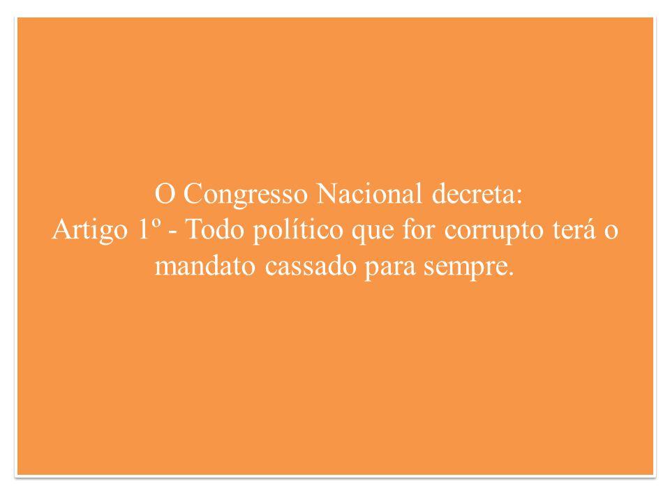 O Congresso Nacional decreta: Artigo 1º - Todo político que for corrupto terá o mandato cassado para sempre.