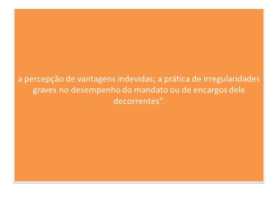 a percepção de vantagens indevidas; a prática de irregularidades graves no desempenho do mandato ou de encargos dele decorrentes.