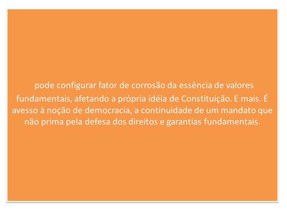 pode configurar fator de corrosão da essência de valores fundamentais, afetando a própria idéia de Constituição.