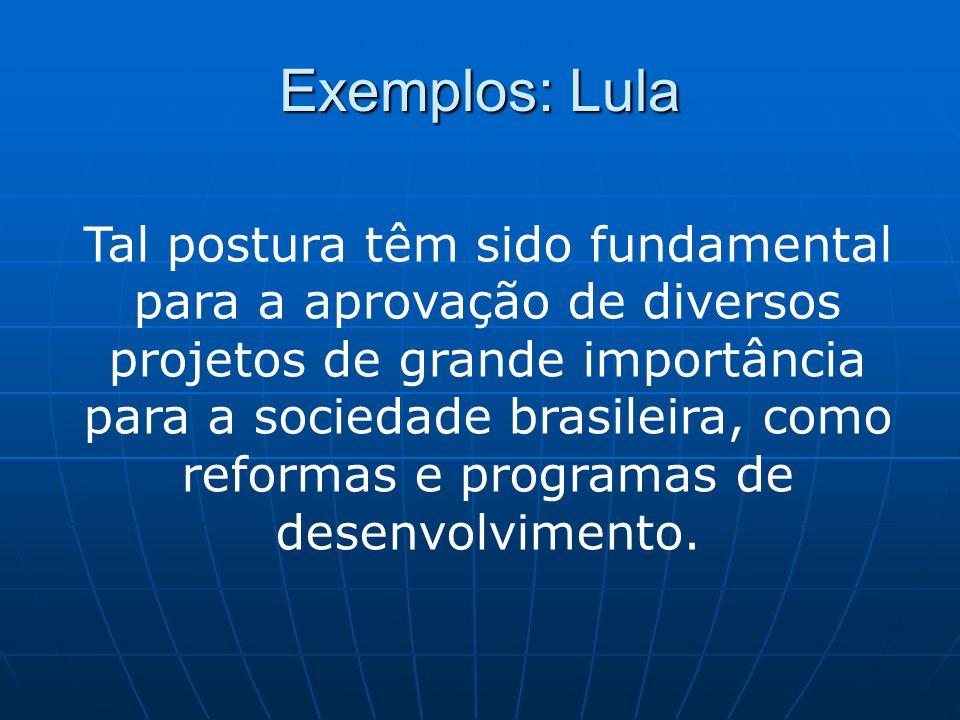 Exemplos: Lula Tal postura têm sido fundamental para a aprovação de diversos projetos de grande importância para a sociedade brasileira, como reformas