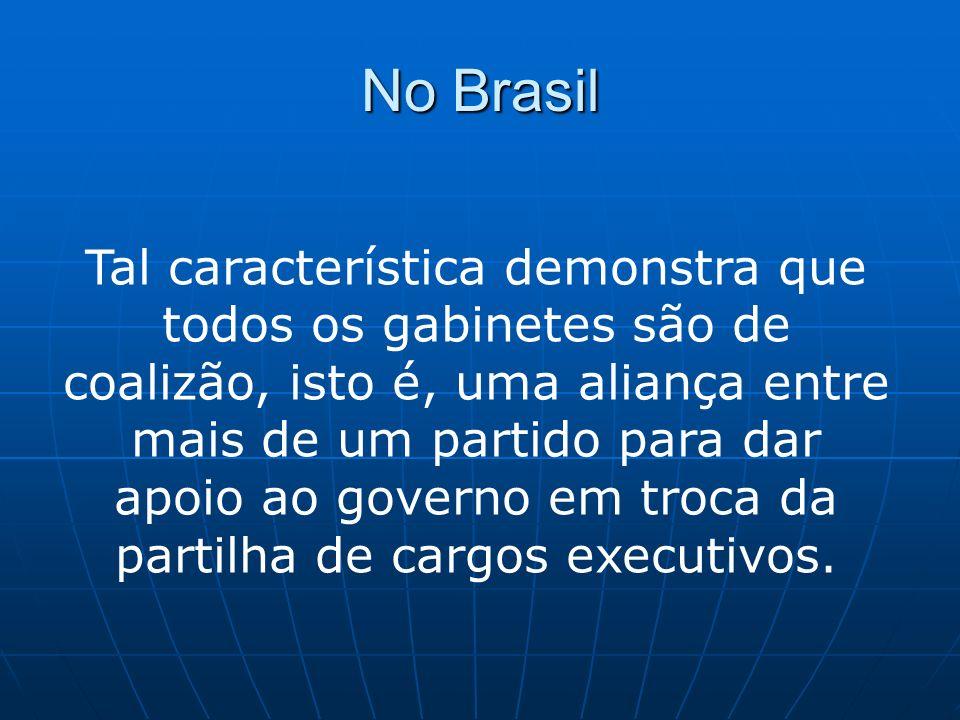 No Brasil Tal característica demonstra que todos os gabinetes são de coalizão, isto é, uma aliança entre mais de um partido para dar apoio ao governo