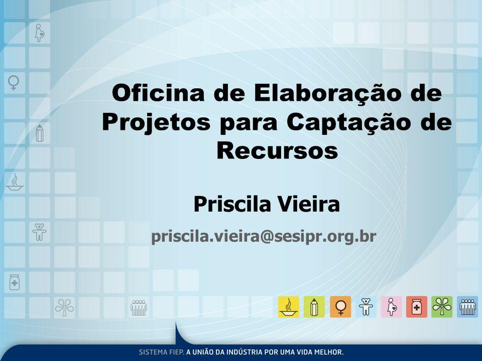 Oficina de Elaboração de Projetos para Captação de Recursos Priscila Vieira priscila.vieira@sesipr.org.br
