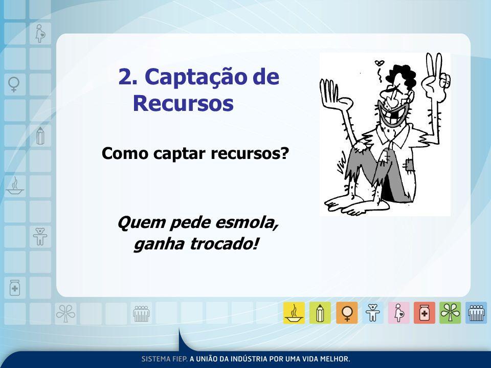 2. Captação de Recursos Como captar recursos? Quem pede esmola, ganha trocado!