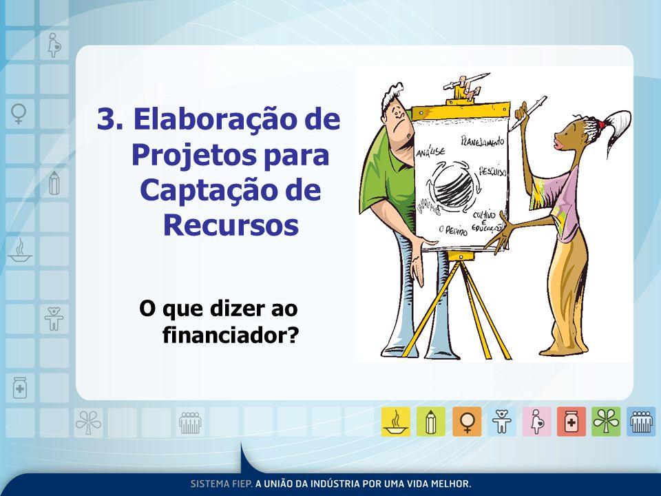 3. Elaboração de Projetos para Captação de Recursos O que dizer ao financiador?