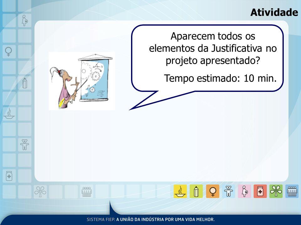 Atividade Aparecem todos os elementos da Justificativa no projeto apresentado? Tempo estimado: 10 min.
