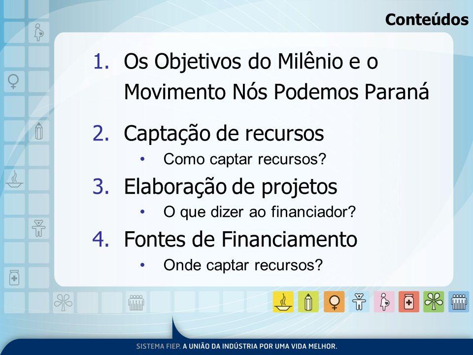 Conteúdos 1.Os Objetivos do Milênio e o Movimento Nós Podemos Paraná 2.Captação de recursos Como captar recursos? 3.Elaboração de projetos O que dizer