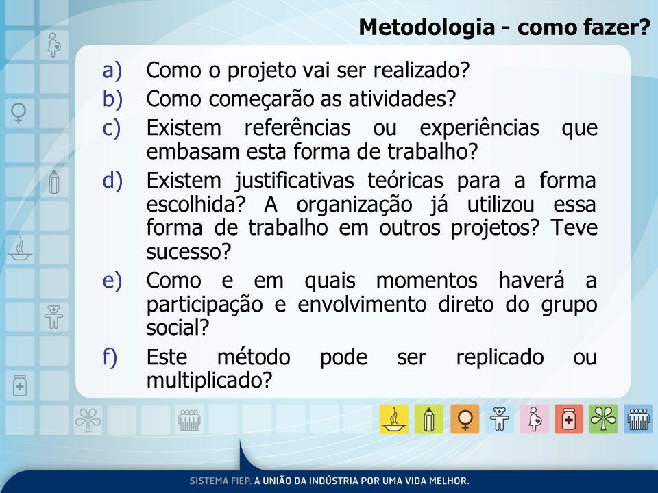 Metodologia - como fazer? a)Como o projeto vai ser realizado? b)Como começarão as atividades? c)Existem referências ou experiências que embasam esta f