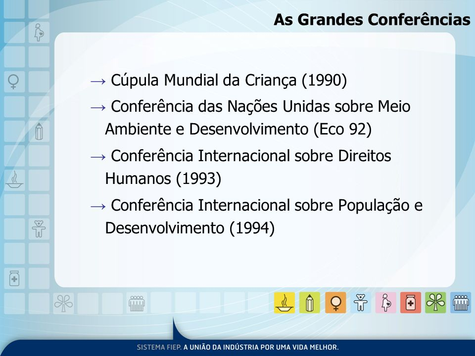 As Grandes Conferências Cúpula Mundial da Criança (1990) Conferência das Nações Unidas sobre Meio Ambiente e Desenvolvimento (Eco 92) Conferência Inte