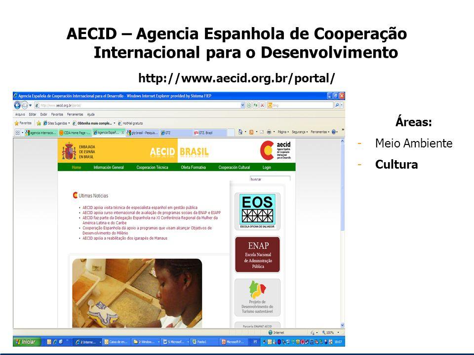 AECID – Agencia Espanhola de Cooperação Internacional para o Desenvolvimento http://www.aecid.org.br/portal/ Áreas: -Meio Ambiente -Cultura