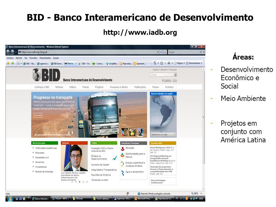 BID - Banco Interamericano de Desenvolvimento http://www.iadb.org Áreas: -Desenvolvimento Econômico e Social -Meio Ambiente -Projetos em conjunto com