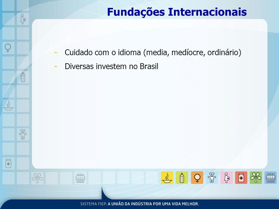 Fundações Internacionais -Cuidado com o idioma (media, medíocre, ordinário) -Diversas investem no Brasil