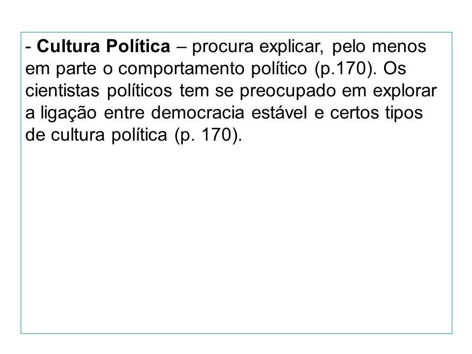 - Cultura Política – procura explicar, pelo menos em parte o comportamento político (p.170).