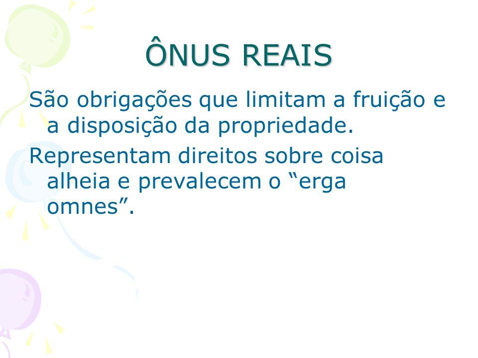 ÔNUS REAIS São obrigações que limitam a fruição e a disposição da propriedade. Representam direitos sobre coisa alheia e prevalecem o erga omnes.