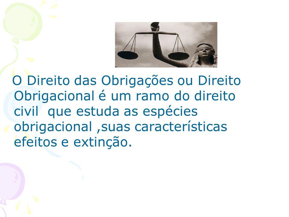 O Direito das Obrigações ou Direito Obrigacional é um ramo do direito civil que estuda as espécies obrigacional,suas características efeitos e extinçã