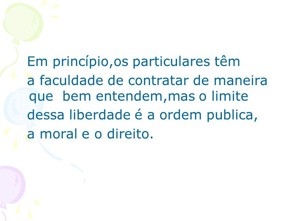 Em princípio,os particulares têm a faculdade de contratar de maneira que bem entendem,mas o limite dessa liberdade é a ordem publica, a moral e o dire