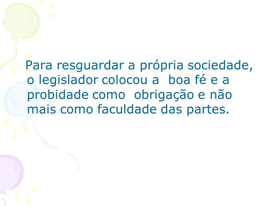 Para resguardar a própria sociedade, o legislador colocou a boa fé e a probidade como obrigação e não mais como faculdade das partes.