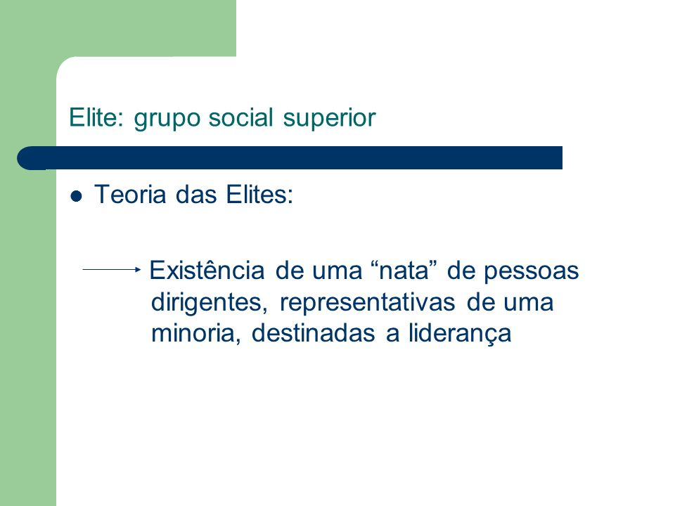 Elite: grupo social superior Teoria das Elites: Existência de uma nata de pessoas dirigentes, representativas de uma minoria, destinadas a liderança