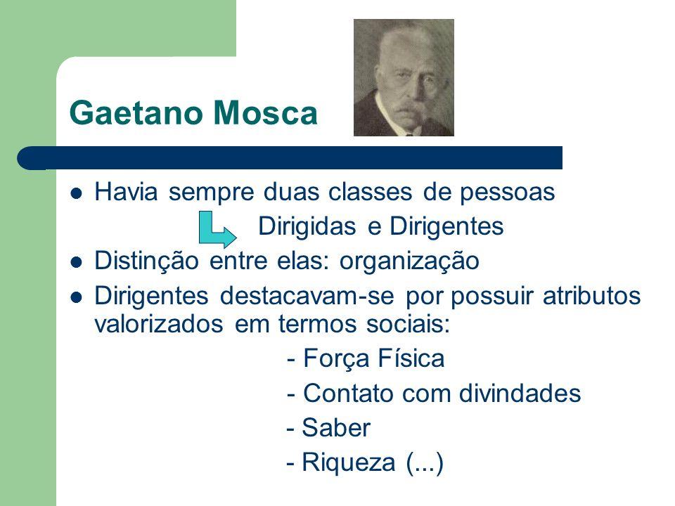Gaetano Mosca Havia sempre duas classes de pessoas Dirigidas e Dirigentes Distinção entre elas: organização Dirigentes destacavam-se por possuir atrib