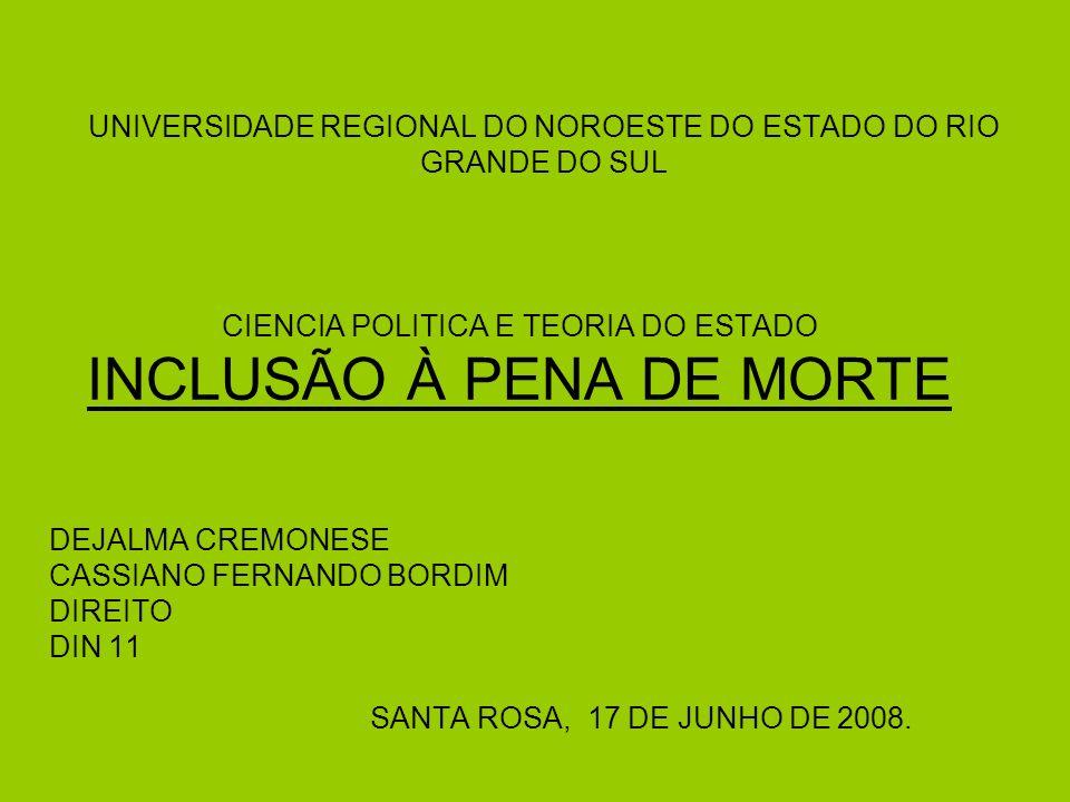 UNIVERSIDADE REGIONAL DO NOROESTE DO ESTADO DO RIO GRANDE DO SUL CIENCIA POLITICA E TEORIA DO ESTADO INCLUSÃO À PENA DE MORTE DEJALMA CREMONESE CASSIANO FERNANDO BORDIM DIREITO DIN 11 SANTA ROSA, 17 DE JUNHO DE 2008.