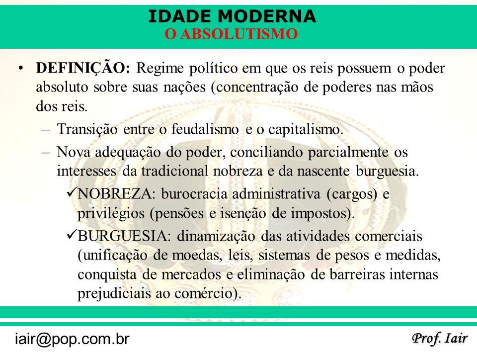 IDADE MODERNA Prof. Iair iair@pop.com.br O ABSOLUTISMO DEFINIÇÃO: Regime político em que os reis possuem o poder absoluto sobre suas nações (concentra