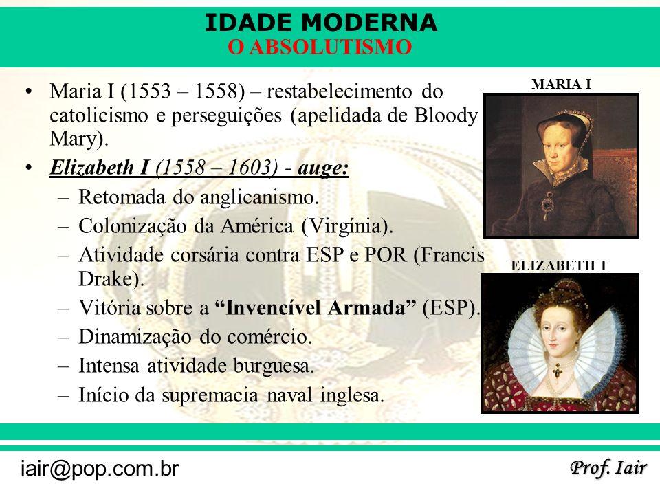 IDADE MODERNA Prof. Iair iair@pop.com.br O ABSOLUTISMO Maria I (1553 – 1558) – restabelecimento do catolicismo e perseguições (apelidada de Bloody Mar
