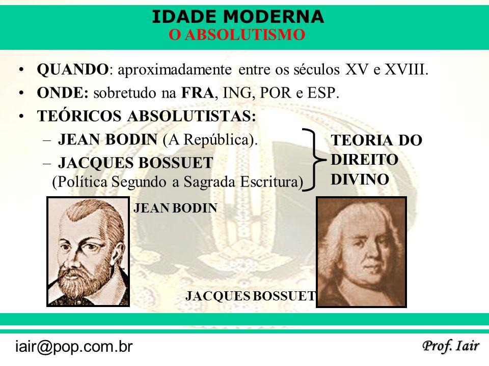 IDADE MODERNA Prof. Iair iair@pop.com.br O ABSOLUTISMO QUANDO: aproximadamente entre os séculos XV e XVIII. ONDE: sobretudo na FRA, ING, POR e ESP. TE