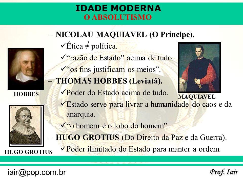 IDADE MODERNA Prof. Iair iair@pop.com.br O ABSOLUTISMO –NICOLAU MAQUIAVEL (O Príncipe). Ética = política. razão de Estado acima de tudo. os fins justi