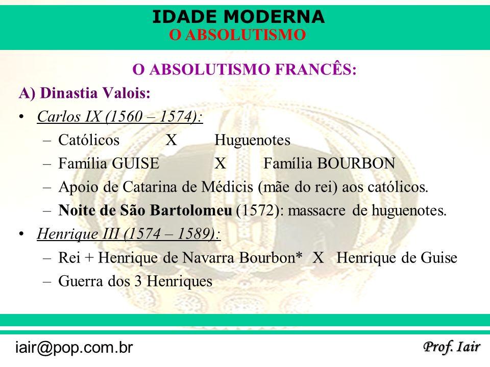 IDADE MODERNA Prof. Iair iair@pop.com.br O ABSOLUTISMO O ABSOLUTISMO FRANCÊS: A) Dinastia Valois: Carlos IX (1560 – 1574): –Católicos X Huguenotes –Fa