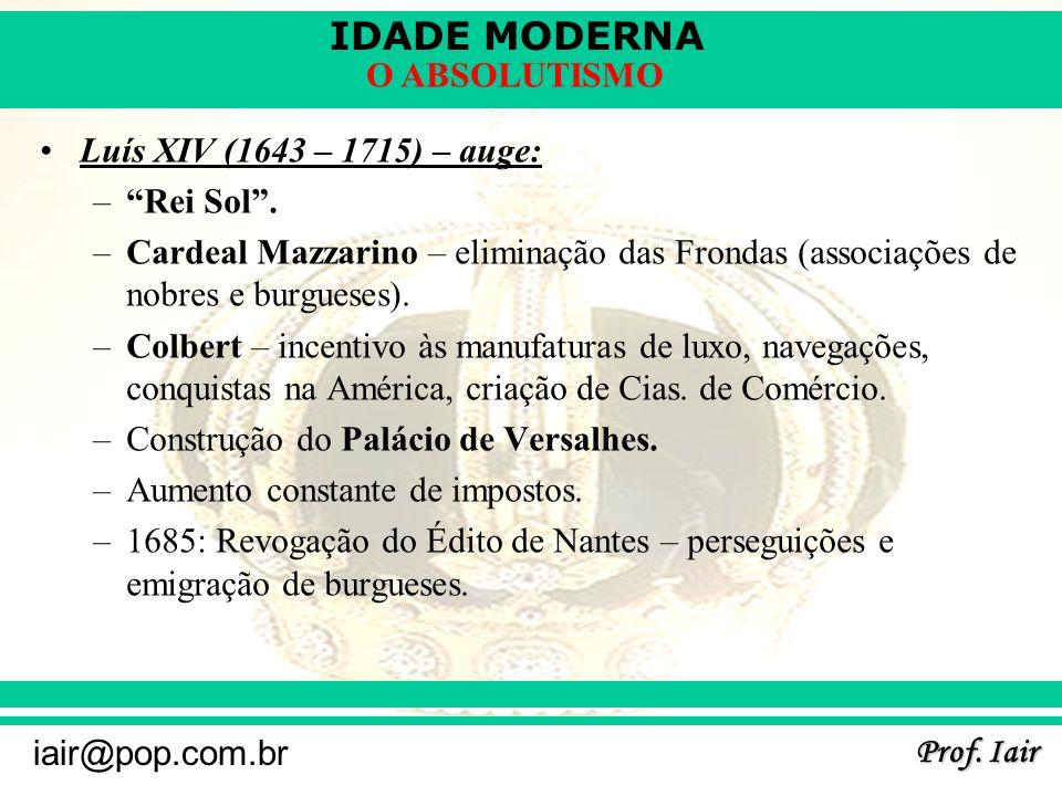 IDADE MODERNA Prof. Iair iair@pop.com.br O ABSOLUTISMO Luís XIV (1643 – 1715) – auge: –Rei Sol. –Cardeal Mazzarino – eliminação das Frondas (associaçõ