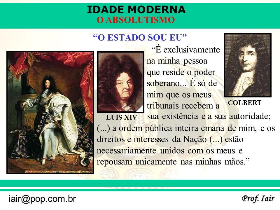 IDADE MODERNA Prof. Iair iair@pop.com.br O ABSOLUTISMO O ESTADO SOU EU LUÍS XIV COLBERT É exclusivamente na minha pessoa que reside o poder soberano..